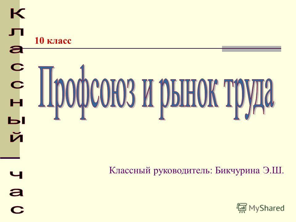 10 класс Классный руководитель: Бикчурина Э.Ш.