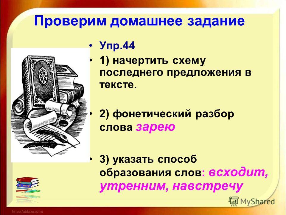 Проверим домашнее задание Упр.44 1) начертить схему последнего предложения в тексте. 2) фонетический разбор слова зарею 3) указать способ образования слов: всходит, утренним, навстречу