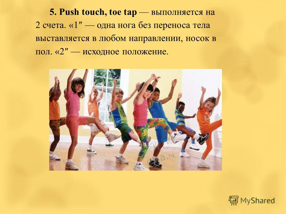5. Push touch, toe tap выполняется на 2 счета. «1 одна нога без переноса тела выставляется в любом направлении, носок в пол. «2 исходное положение.