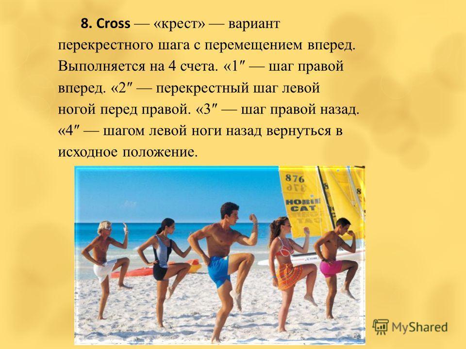 8. Cross «крест» вариант перекрестного шага с перемещением вперед. Выполняется на 4 счета. «1 шаг правой вперед. «2 перекрестный шаг левой ногой перед правой. «3 шаг правой назад. «4 шагом левой ноги назад вернуться в исходное положение.