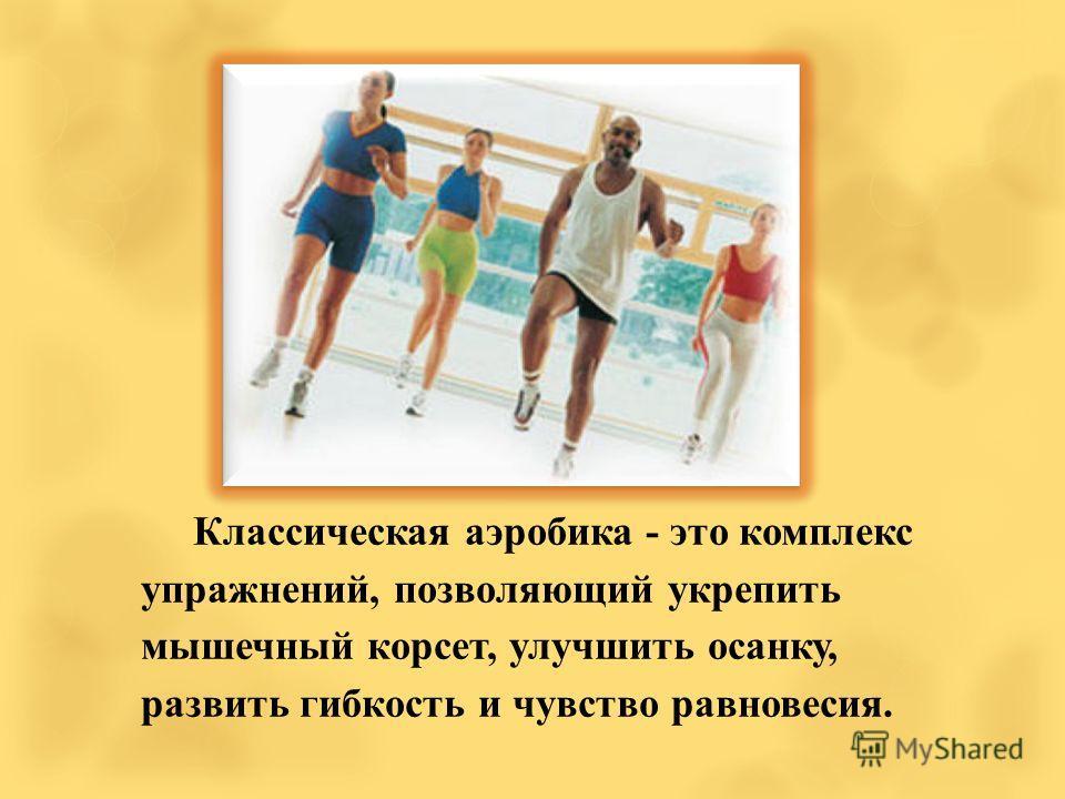 Классическая аэробика - это комплекс упражнений, позволяющий укрепить мышечный корсет, улучшить осанку, развить гибкость и чувство равновесия.