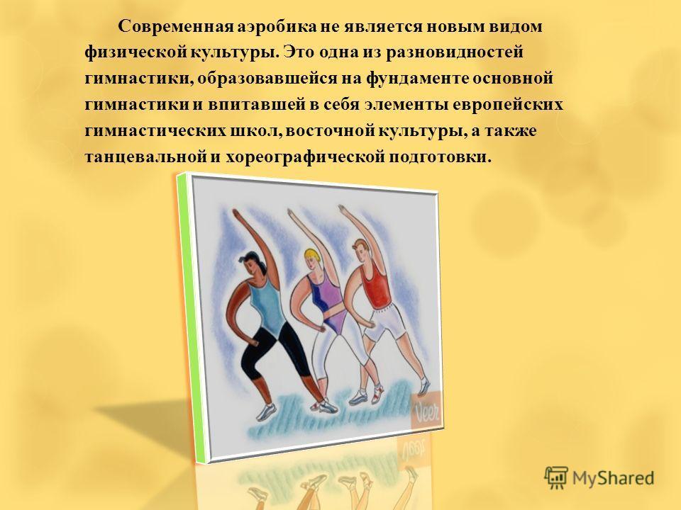 Современная аэробика не является новым видом физической культуры. Это одна из разновидностей гимнастики, образовавшейся на фундаменте основной гимнастики и впитавшей в себя элементы европейских гимнастических школ, восточной культуры, а также танцева