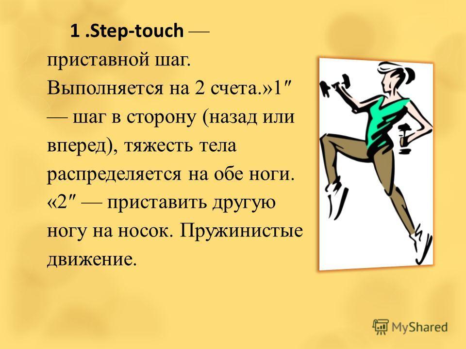 1.Step-touch приставной шаг. Выполняется на 2 счета.»1 шаг в сторону (назад или вперед), тяжесть тела распределяется на обе ноги. «2 приставить другую ногу на носок. Пружинистые движение.
