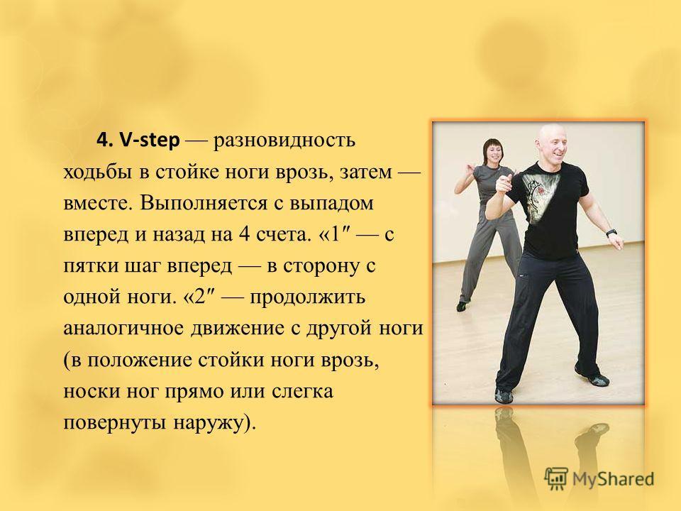4. V-step разновидность ходьбы в стойке ноги врозь, затем вместе. Выполняется с выпадом вперед и назад на 4 счета. «1 с пятки шаг вперед в сторону с одной ноги. «2 продолжить аналогичное движение с другой ноги (в положение стойки ноги врозь, носки но
