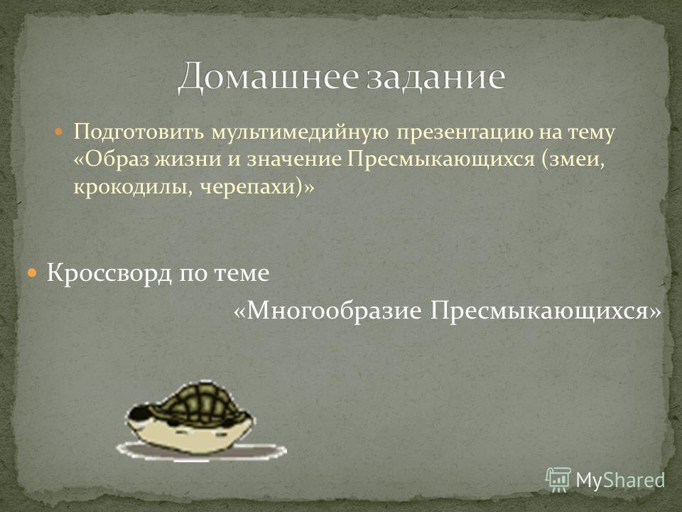 Подготовить мультимедийную презентацию на тему «Образ жизни и значение Пресмыкающихся (змеи, крокодилы, черепахи)» Кроссворд по теме «Многообразие Пресмыкающихся»