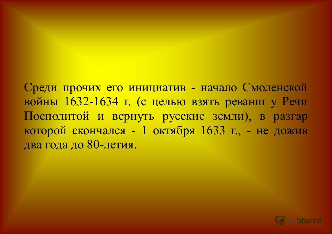 Среди прочих его инициатив - начало Смоленской войны 1632-1634 г. (с целью взять реванш у Речи Посполитой и вернуть русские земли), в разгар которой скончался - 1 октября 1633 г., - не дожив два года до 80-летия.