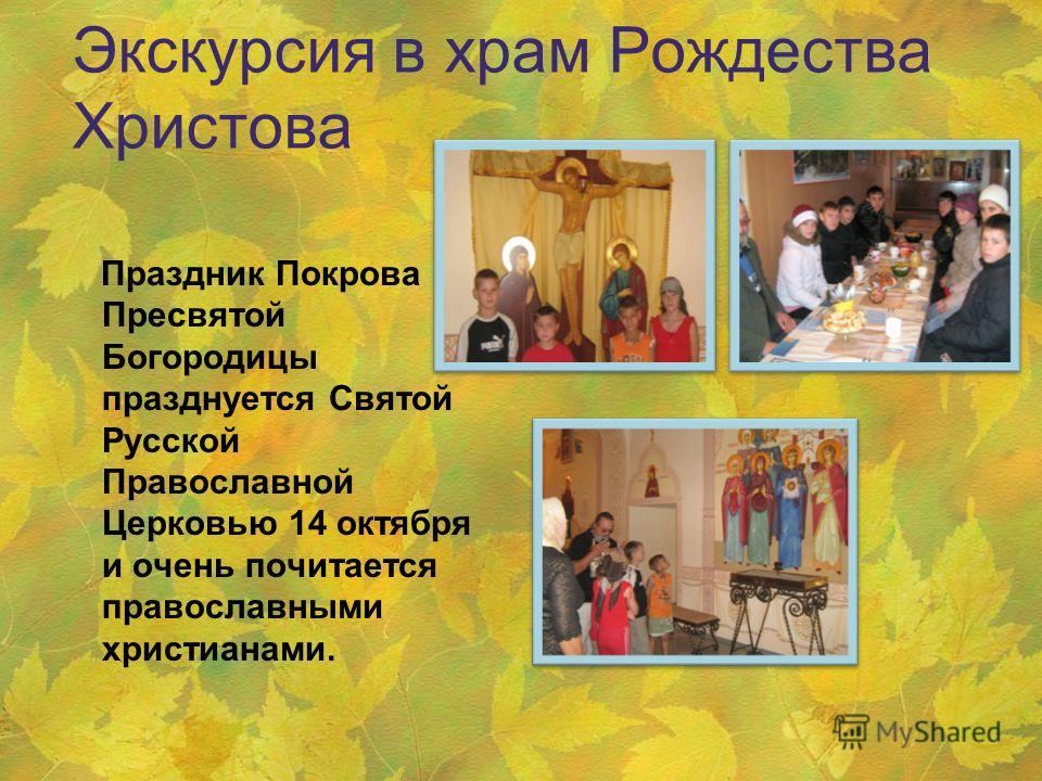 Экскурсия в храм Рождества Христова Праздник Покрова Пресвятой Богородицы празднуется Святой Русской Православной Церковью 14 октября и очень почитается православными христианами.