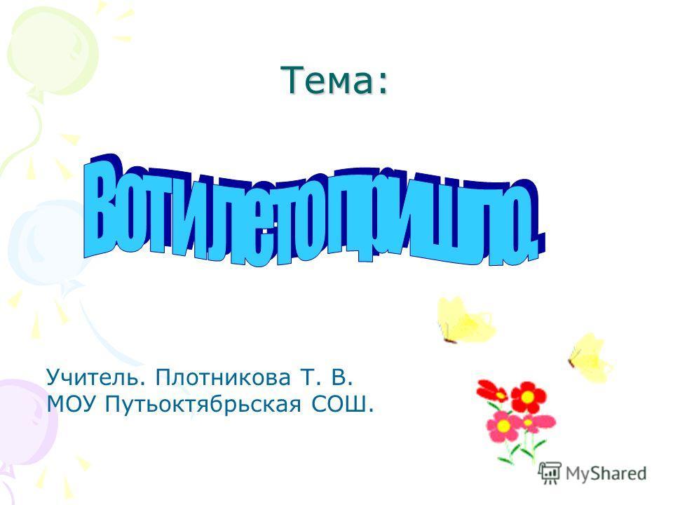 Тема: Учитель. Плотникова Т. В. МОУ Путьоктябрьская СОШ.