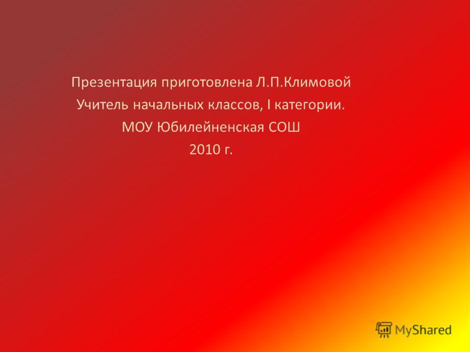 Презентация приготовлена Л.П.Климовой Учитель начальных классов, I категории. МОУ Юбилейненская СОШ 2010 г.