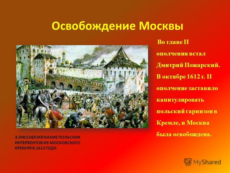 Э.ЛИССНЕР.ИЗГНАНИЕ ПОЛЬСКИХ ИНТЕРВЕНТОВ ИЗ МОСКОВСКОГО КРЕМЛЯ В 1612 ГОДУ. Освобождение Москвы Во главе II ополчения встал Дмитрий Пожарский. В октябре 1612 г. II ополчение заставило капитулировать польский гарнизон в Кремле, и Москва была освобожден