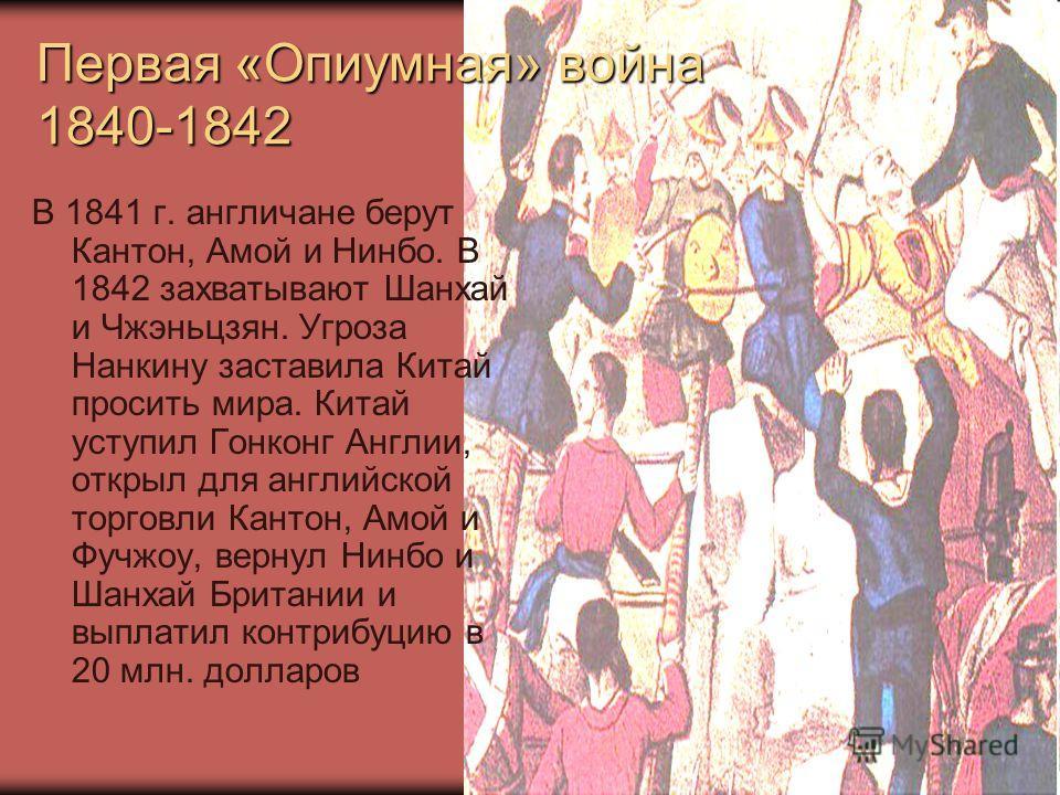 Первая «Опиумная» война 1840-1842 В 1841 г. англичане берут Кантон, Амой и Нинбо. В 1842 захватывают Шанхай и Чжэньцзян. Угроза Нанкину заставила Китай просить мира. Китай уступил Гонконг Англии, открыл для английской торговли Кантон, Амой и Фучжоу,
