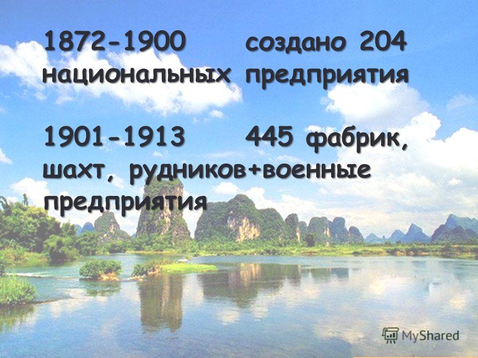 1872-1900 создано 204 национальных предприятия 1901-1913 445 фабрик, шахт, рудников+военные предприятия