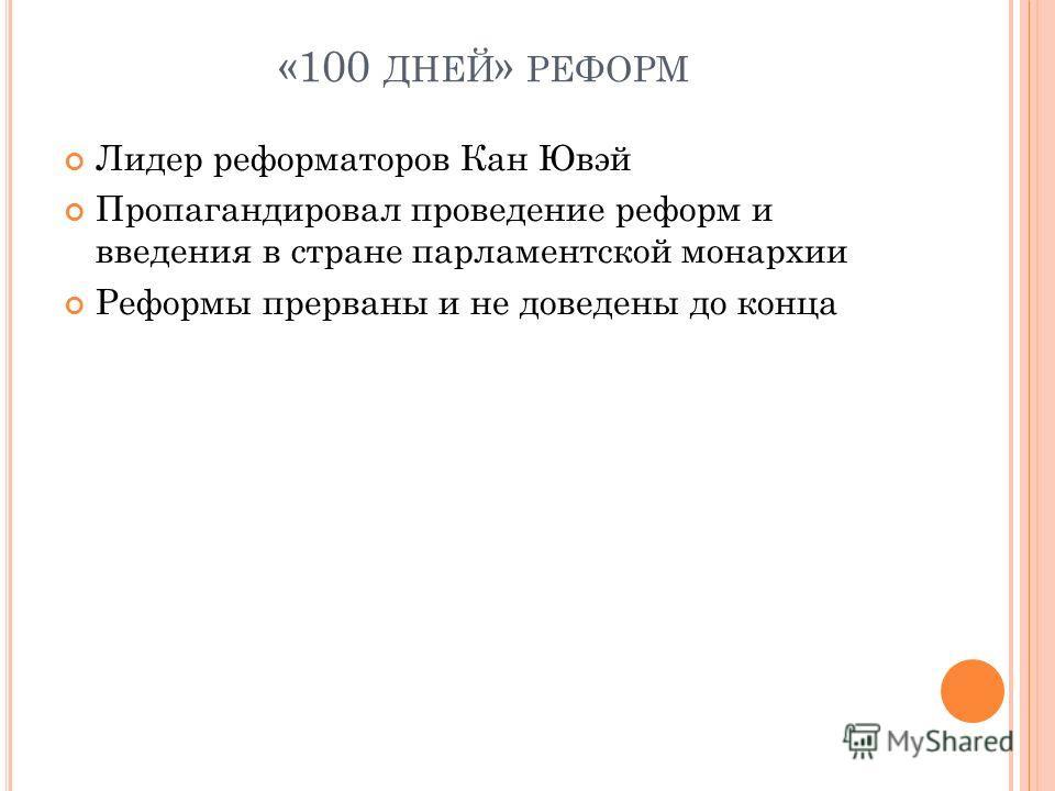 «100 ДНЕЙ » РЕФОРМ Лидер реформаторов Кан Ювэй Пропагандировал проведение реформ и введения в стране парламентской монархии Реформы прерваны и не доведены до конца