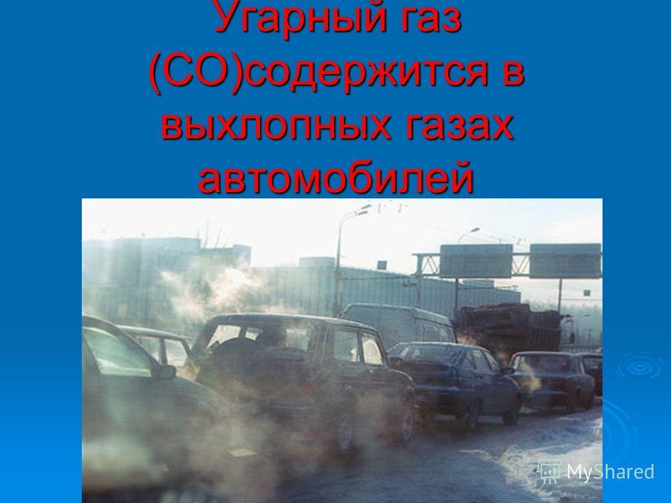 Угарный газ (СО)содержится в выхлопных газах автомобилей
