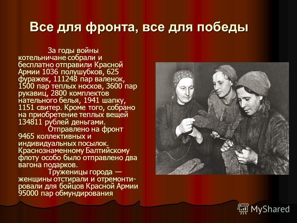 Все для фронта, все для победы За годы войны котельничане собрали и бесплатно отправили Красной Армии 1036 полушубков, 625 фуражек, 111248 пар валенок, 1500 пар теплых носков, 3600 пар рукавиц, 2800 комплектов нательного белья, 1941 шапку, 1151 свите