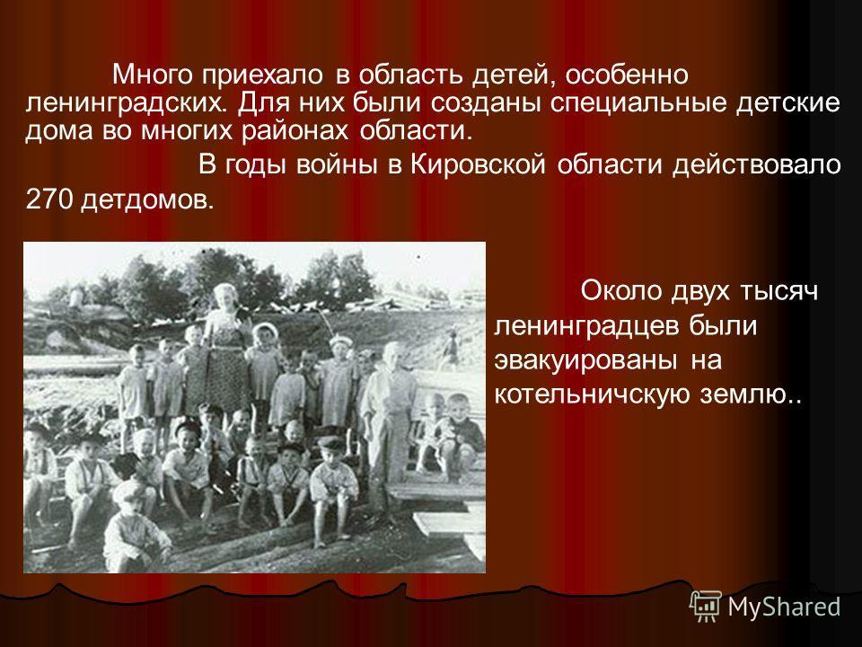 Много приехало в область детей, особенно ленинградских. Для них были созданы специальные детские дома во многих районах области. В годы войны в Кировской области действовало 270 детдомов. Около двух тысяч ленинградцев были эвакуированы на котельничск