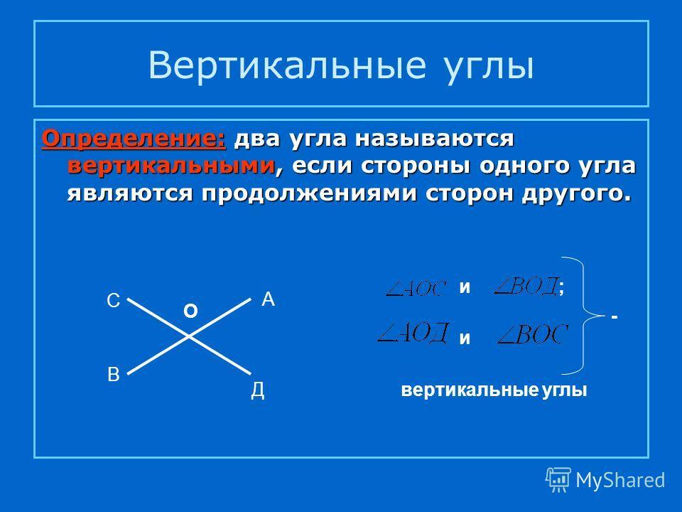 Вертикальные углы Определение: два угла называются вертикальными, если стороны одного угла являются продолжениями сторон другого. А В С Д О и; и - вертикальные углы