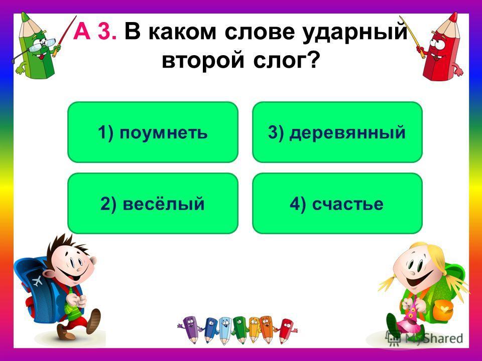 А 3. В каком слове ударный второй слог? 2) весёлый 1) поумнеть3) деревянный 4) счастье