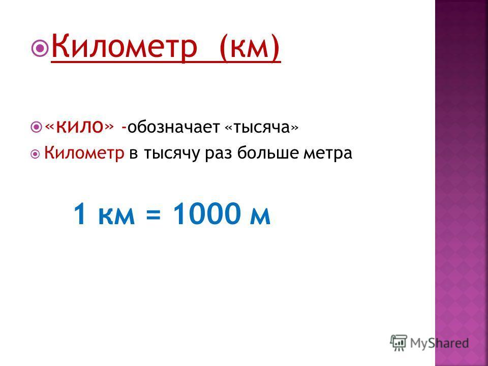 Километр (км) «кило» -обозначает «тысяча» Километр в тысячу раз больше метра 1 км = 1000 м
