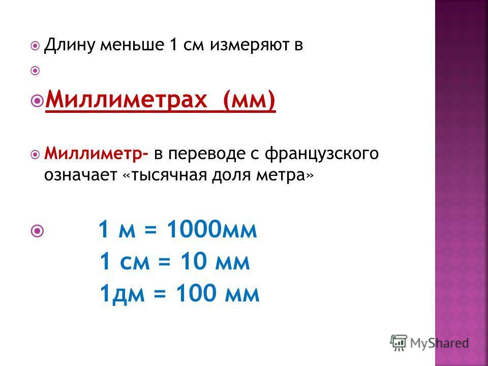 Длину меньше 1 см измеряют в Миллиметрах (мм) Миллиметр- в переводе с французского означает «тысячная доля метра» 1 м = 1000мм 1 см = 10 мм 1дм = 100 мм