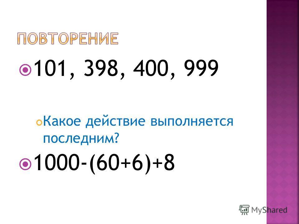 101, 398, 400, 999 Какое действие выполняется последним? 1000-(60+6)+8