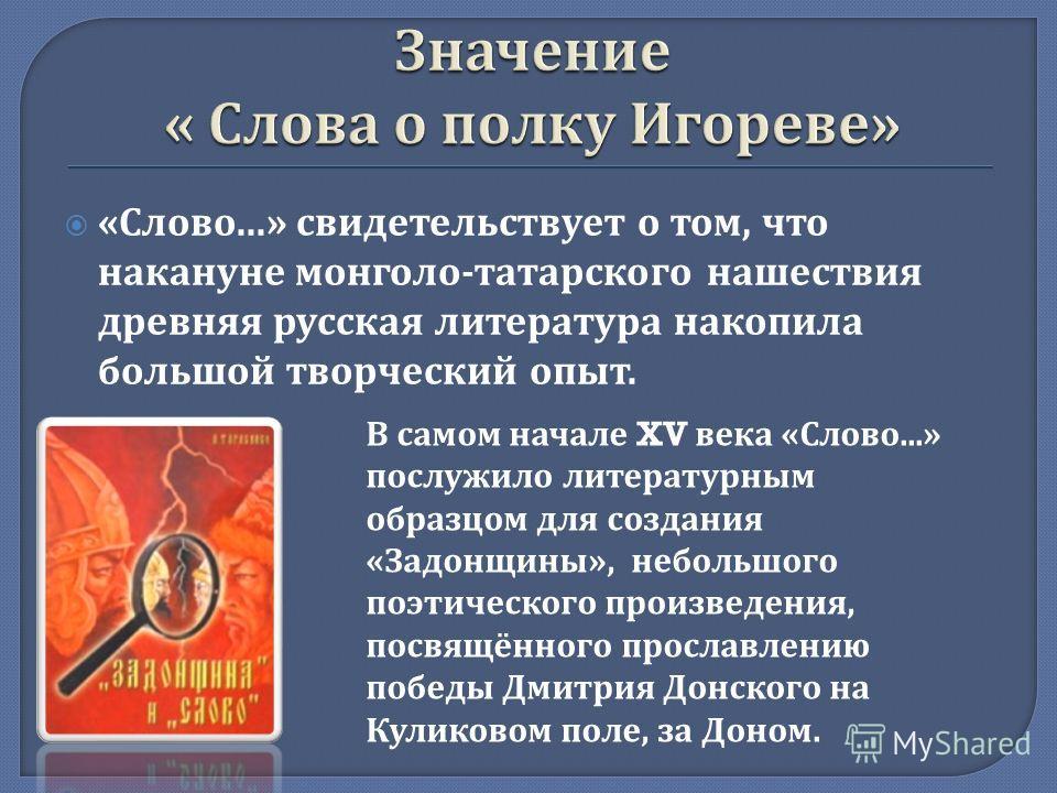 « Слово...» свидетельствует о том, что накануне монголо - татарского нашествия древняя русская литература накопила большой творческий опыт. В самом начале XV века «Слово...» послужило литературным образцом для создания «Задонщины», небольшого поэтиче