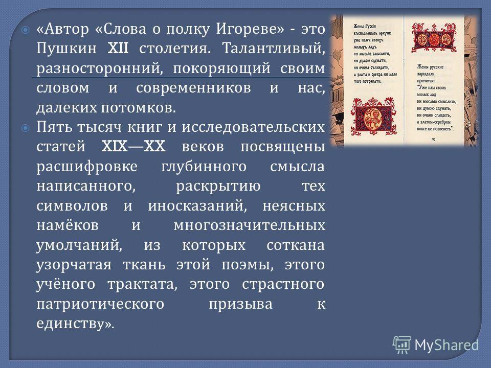« Автор « Слова о полку Игореве » - это Пушкин XII столетия. Талантливый, разносторонний, покоряющий своим словом и современников и нас, далеких потомков. Пять тысяч книг и исследовательских статей XIXXX веков посвящены расшифровке глубинного смысла