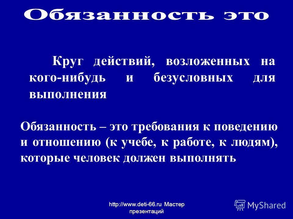 http://www.deti-66.ru Мастер презентаций Круг действий, возложенных на кого-нибудь и безусловных для выполнения Обязанность – это требования к поведению и отношению (к учебе, к работе, к людям), которые человек должен выполнять