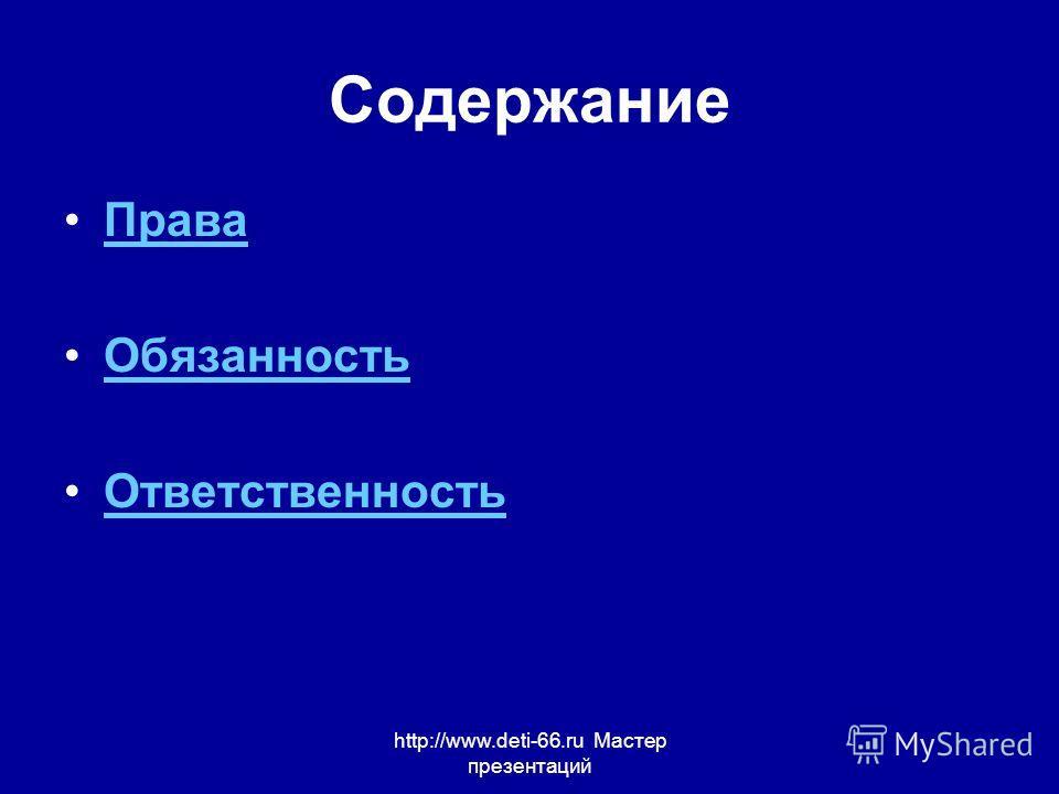 http://www.deti-66.ru Мастер презентаций Содержание Права Обязанность Ответственность