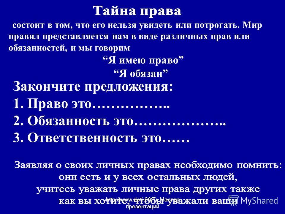 http://www.deti-66.ru Мастер презентаций Закончите предложения: 1. Право это…………….. 2. Обязанность это……………….. 3. Ответственность это…… состоит в том, что его нельзя увидеть или потрогать. Мир правил представляется нам в виде различных прав или обяза