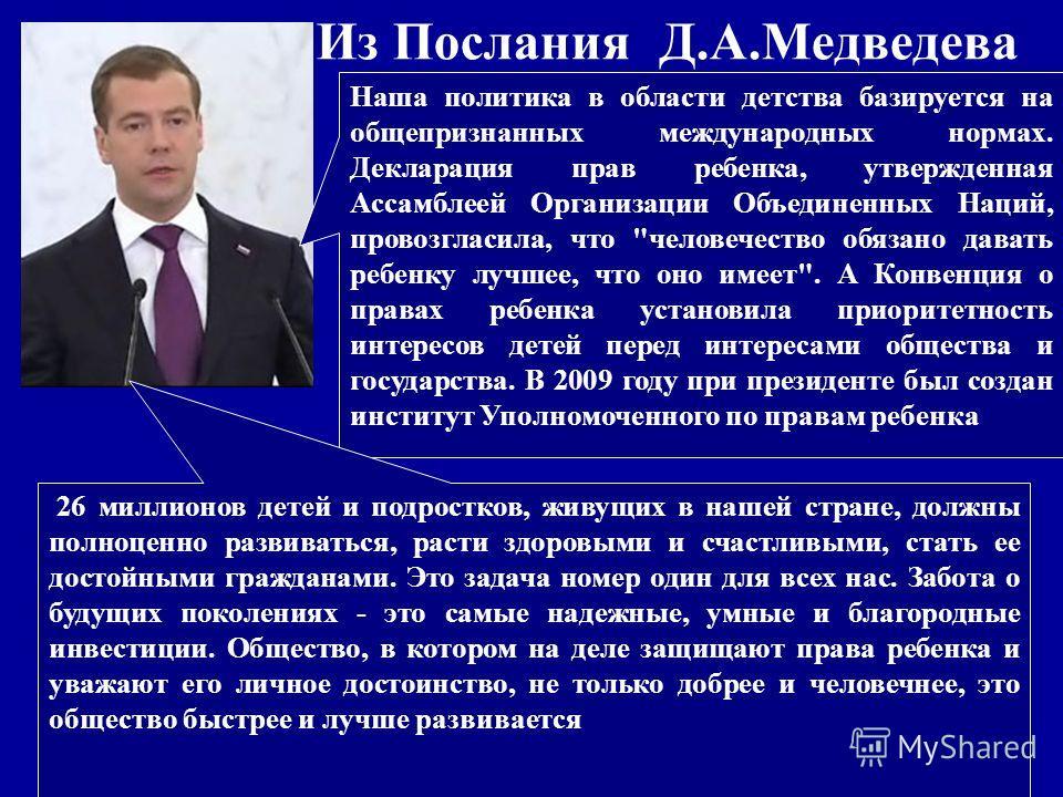Из Послания Д.А.Медведева Наша политика в области детства базируется на общепризнанных международных нормах. Декларация прав ребенка, утвержденная Ассамблеей Организации Объединенных Наций, провозгласила, что