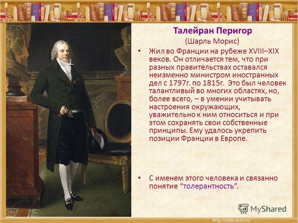 Талейран Перигор (Шарль Морис) Жил во Франции на рубеже XVIII–XIX веков. Он отличается тем, что при разных правительствах оставался неизменно министром иностранных дел с 1797г. по 1815г. Это был человек талантливый во многих областях, но, более всего