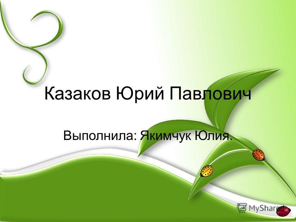 Казаков Юрий Павлович Выполнила: Якимчук Юлия.