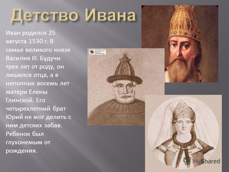 Иван родился 25 августа 1530 г. В семье великого князя Василия III. Будучи трех лет от роду, он лишился отца, а в неполных восемь лет матери Елены Глинской. Его четырехлетний брат Юрий не мог делить с ним детских забав. Ребенок был глухонемым от рожд