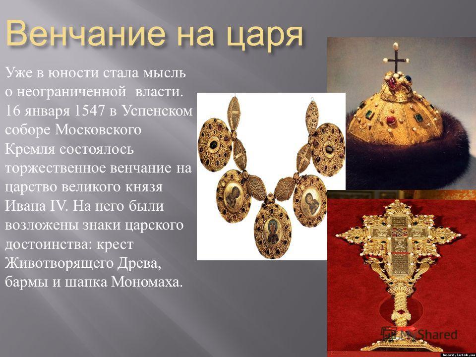 Венчание на царя Уже в юности стала мысль о неограниченной власти. 16 января 1547 в Успенском соборе Московского Кремля состоялось торжественное венчание на царство великого князя Ивана IV. На него были возложены знаки царского достоинства : крест Жи
