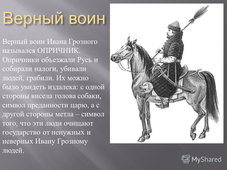 Верный воин Верный воин Ивана Грозного назывался ОПРИЧНИК. Опричники объезжали Русь и собирали налоги, убивали людей, грабили. Их можно было увидеть издалека : с одной стороны висела голова собаки, символ преданности царю, а с другой стороны метла –