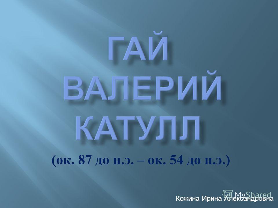 ( ок. 87 до н. э. – ок. 54 до н. э.) Кожина Ирина Александровна