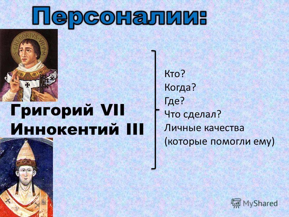 Григорий VII Иннокентий III Кто? Когда? Где? Что сделал? Личные качества (которые помогли ему)