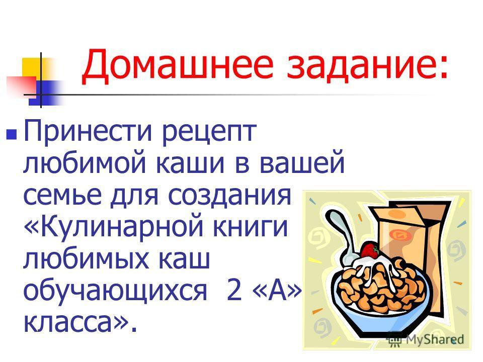 Домашнее задание: Принести рецепт любимой каши в вашей семье для создания «Кулинарной книги любимых каш обучающихся 2 «А» класса».