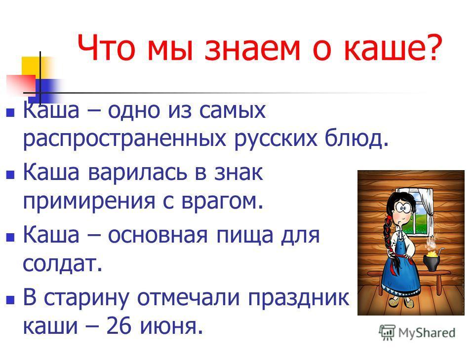 Что мы знаем о каше? Каша – одно из самых распространенных русских блюд. Каша варилась в знак примирения с врагом. Каша – основная пища для солдат. В старину отмечали праздник каши – 26 июня.
