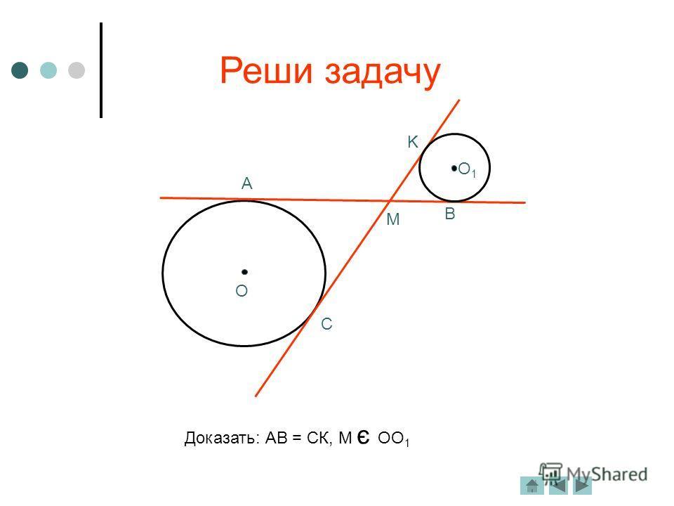 Реши задачу A C M B K O O1O1 Доказать: АВ = СК, М є ОО 1