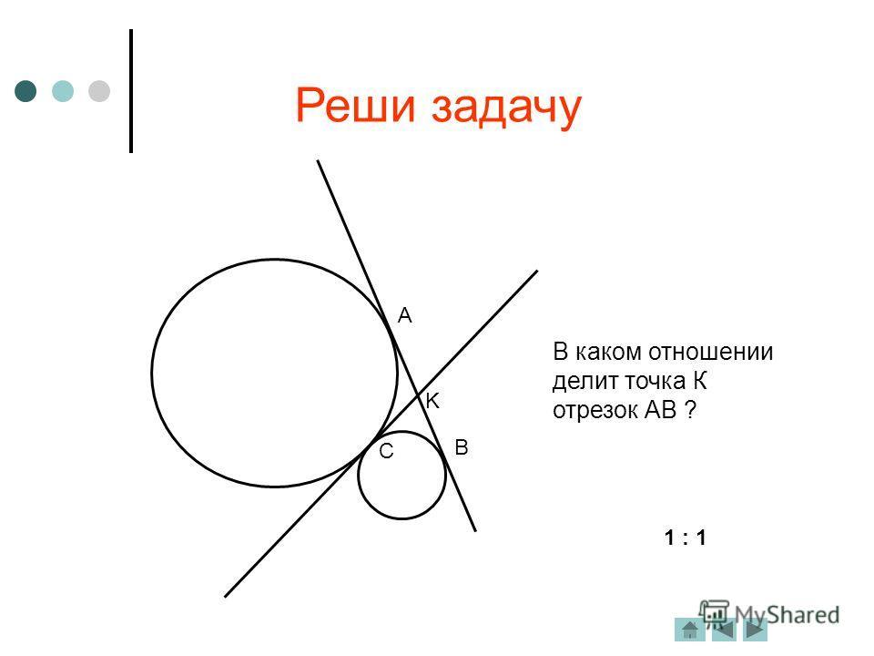 Реши задачу A B C K В каком отношении делит точка К отрезок АВ ? 1 : 1