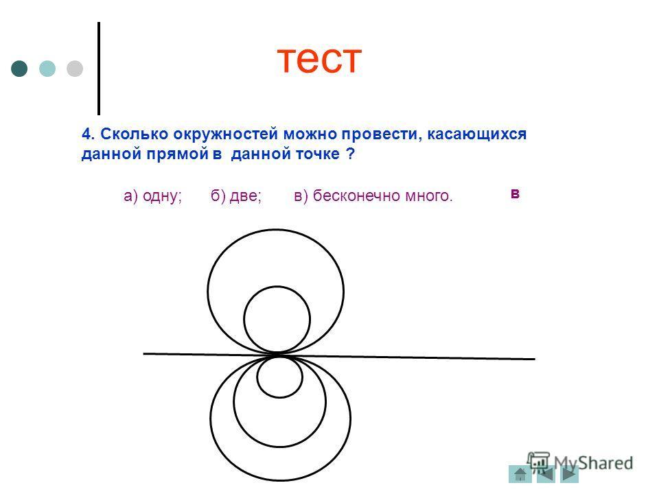 4. Сколько окружностей можно провести, касающихся данной прямой в данной точке ? в а) одну; б) две; в) бесконечно много. тест