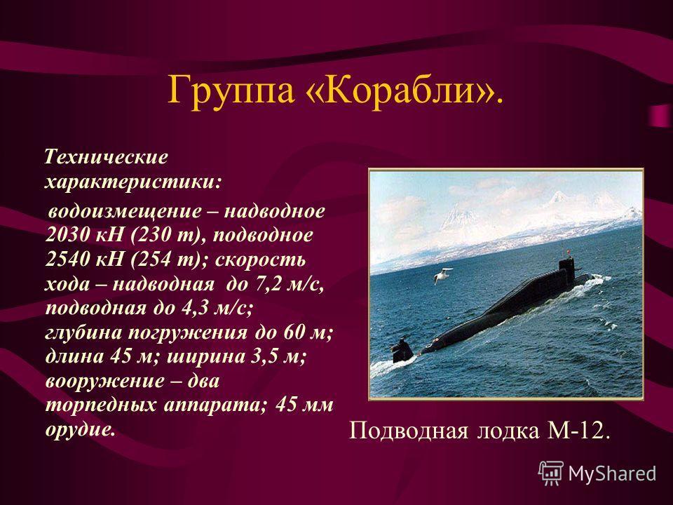 Группа «Корабли». Технические характеристики: водоизмещение – надводное 2030 кН (230 т), подводное 2540 кН (254 т); скорость хода – надводная до 7,2 м/с, подводная до 4,3 м/с; глубина погружения до 60 м; длина 45 м; ширина 3,5 м; вооружение – два тор