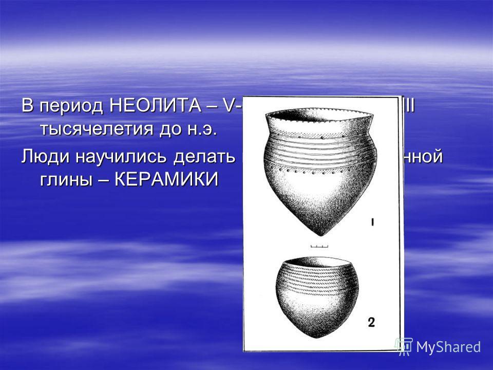 В период НЕОЛИТА – V-первая половина III тысячелетия до н.э. Люди научились делать посуду из обожженной глины – КЕРАМИКИ