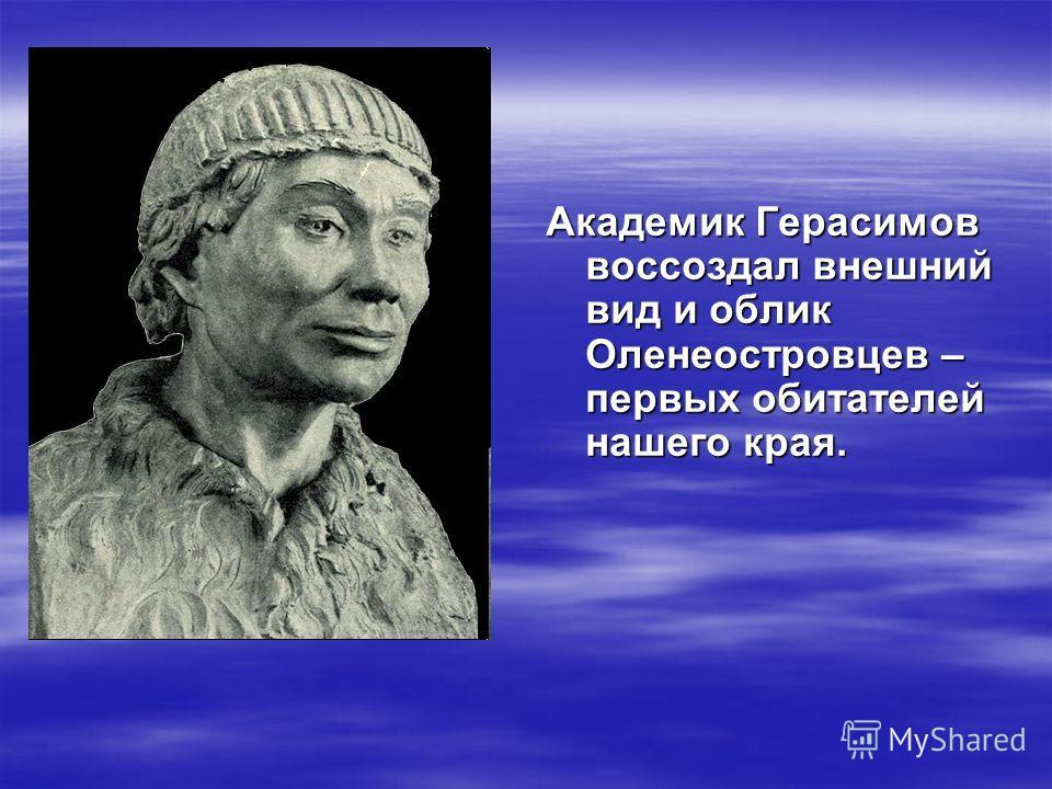 Академик Герасимов воссоздал внешний вид и облик Оленеостровцев – первых обитателей нашего края.