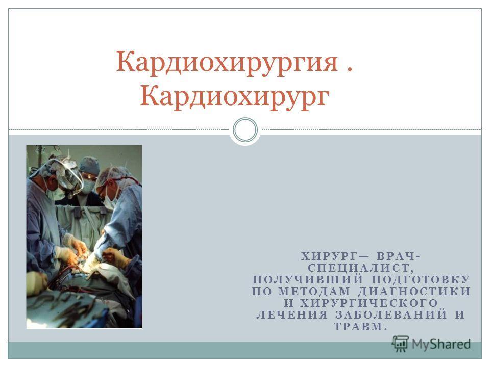 ХИРУРГ ВРАЧ- СПЕЦИАЛИСТ, ПОЛУЧИВШИЙ ПОДГОТОВКУ ПО МЕТОДАМ ДИАГНОСТИКИ И ХИРУРГИЧЕСКОГО ЛЕЧЕНИЯ ЗАБОЛЕВАНИЙ И ТРАВМ. Кардиохирургия. Кардиохирург