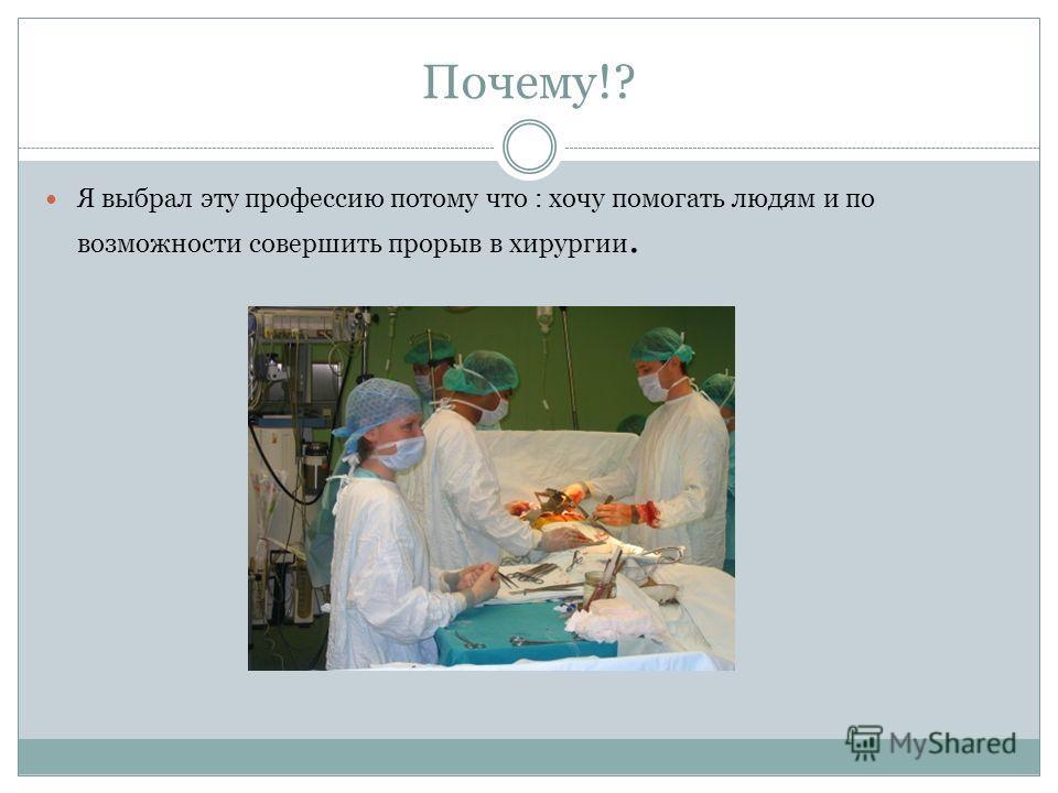 Почему!? Я выбрал эту профессию потому что : хочу помогать людям и по возможности совершить прорыв в хирургии.