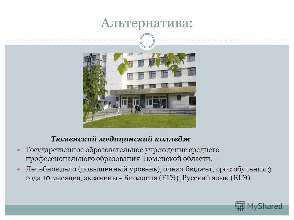 Альтернатива: Тюменский медицинский колледж Государственное образовательное учреждение среднего профессионального образования Тюменской области. Лечебное дело (повышенный уровень), очная бюджет, срок обучения 3 года 10 месяцев, экзамены - Биология (Е