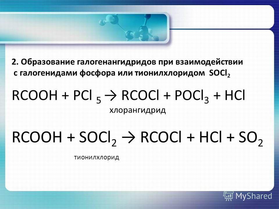 2. Образование галогенангидридов при взаимодействии с галогенидами фосфора или тионилхлоридом SOCl 2 RCOOH + РСl 5 RCOCl + РОСl 3 + HCl хлорангидрид RCOOH + SOCl 2 RCOCl + HCl + SO 2 тионилхлорид
